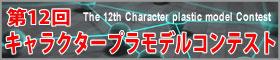 第12回 キャラクタープラモデルコンテスト